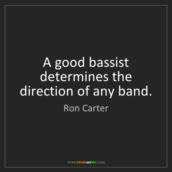 Ron Carter: A good bassist determines the direction of any band.