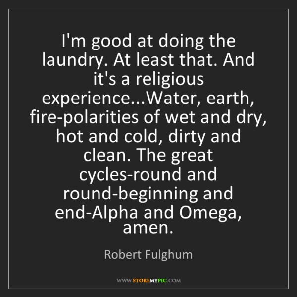 Robert Fulghum: I'm good at doing the laundry. At least that. And it's...