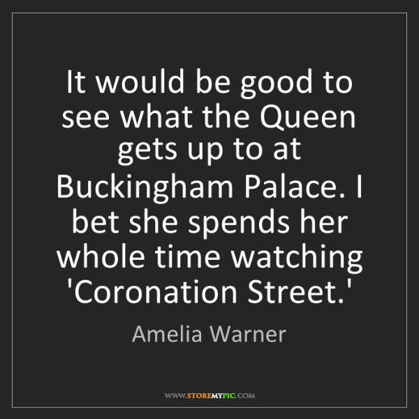 Amelia Warner: It would be good to see what the Queen gets up to at...