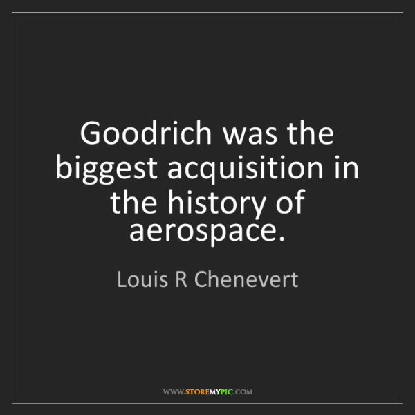 Louis R Chenevert: Goodrich was the biggest acquisition in the history of...