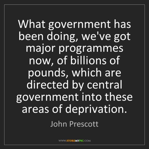 John Prescott: What government has been doing, we've got major programmes...