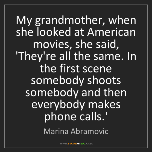 Marina Abramovic: My grandmother, when she looked at American movies, she...