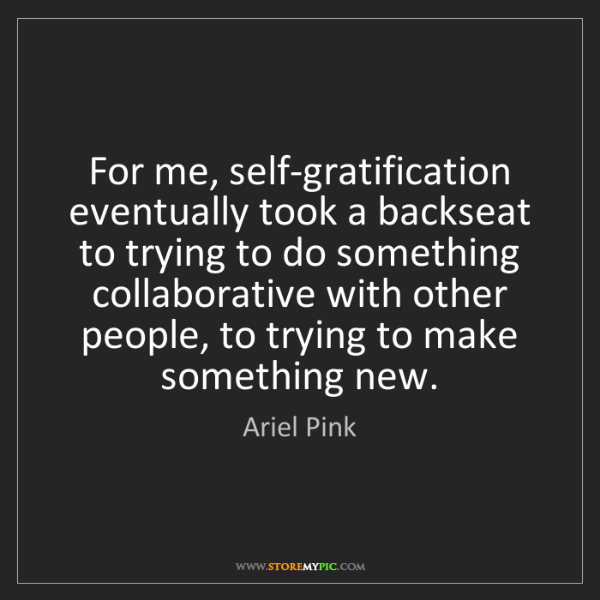 Ariel Pink: For me, self-gratification eventually took a backseat...