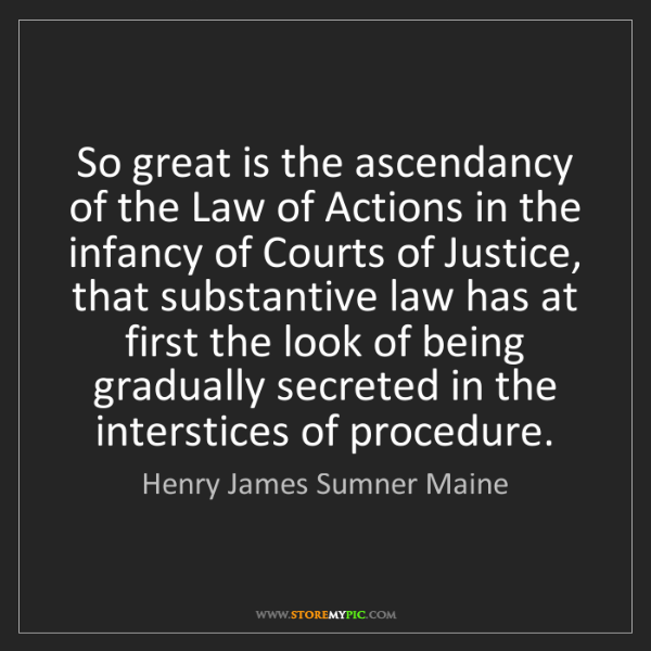Henry James Sumner Maine: So great is the ascendancy of the Law of Actions in the...