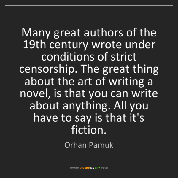 Orhan Pamuk: Many great authors of the 19th century wrote under conditions...