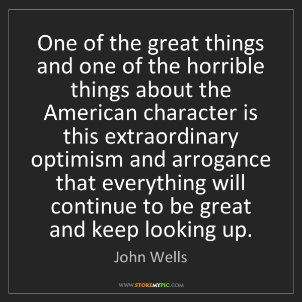 John Wells: One of the great things and one of the horrible things...