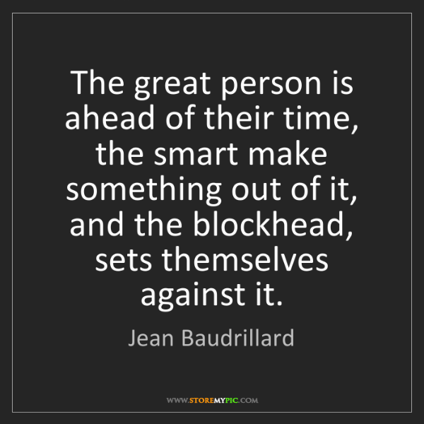 Jean Baudrillard: The great person is ahead of their time, the smart make...