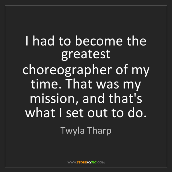 Twyla Tharp: I had to become the greatest choreographer of my time....