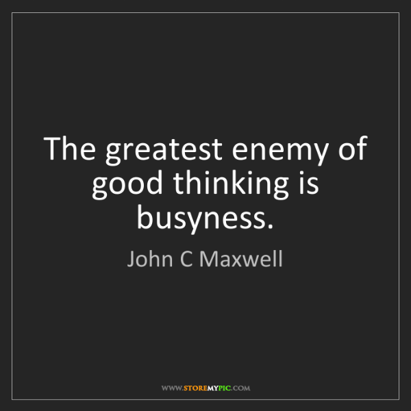 John C Maxwell: The greatest enemy of good thinking is busyness.