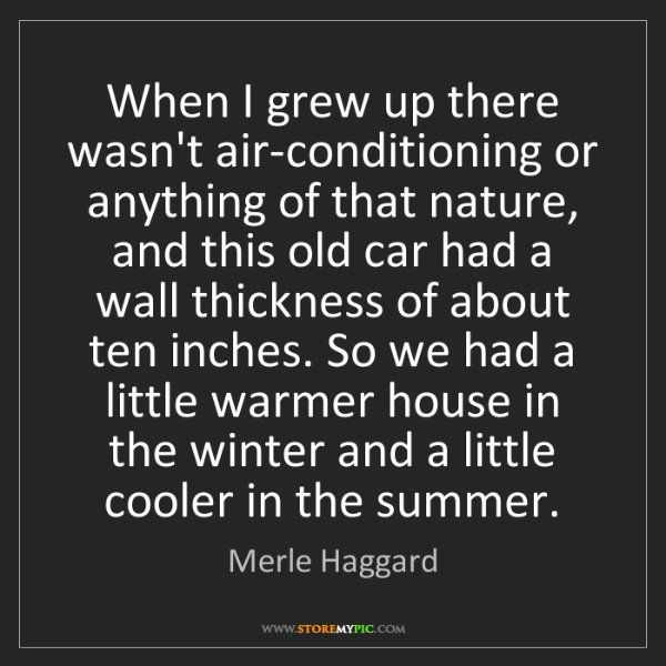 Merle Haggard: When I grew up there wasn't air-conditioning or anything...
