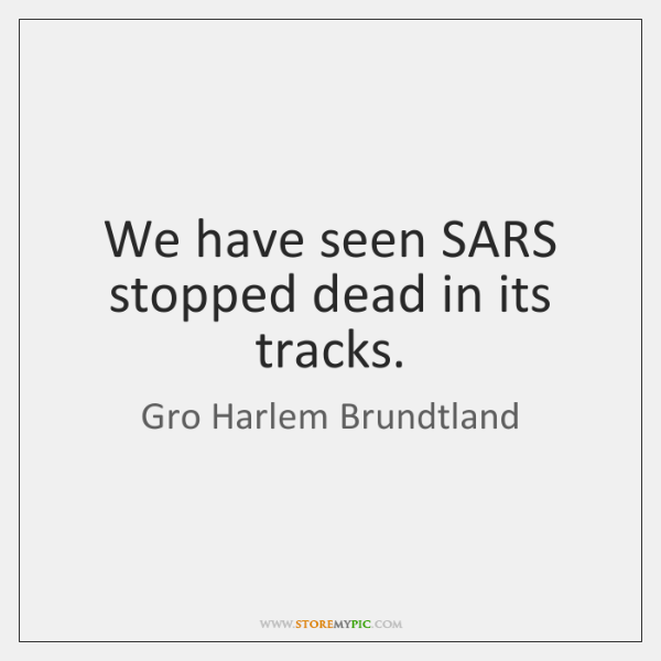 We have seen SARS stopped dead in its tracks.
