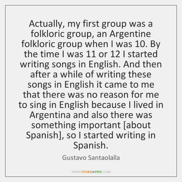 Actually, my first group was a folkloric group, an Argentine folkloric group ...