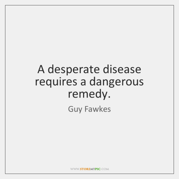 A desperate disease requires a dangerous remedy.
