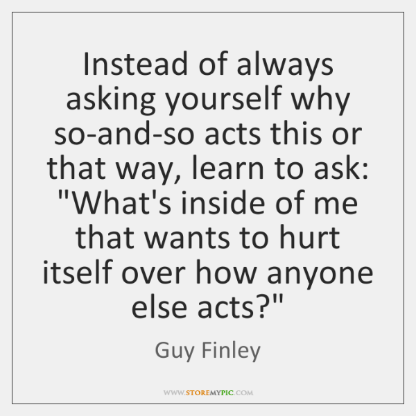 Instead of always asking yourself why so-and-so acts this or that way, ...