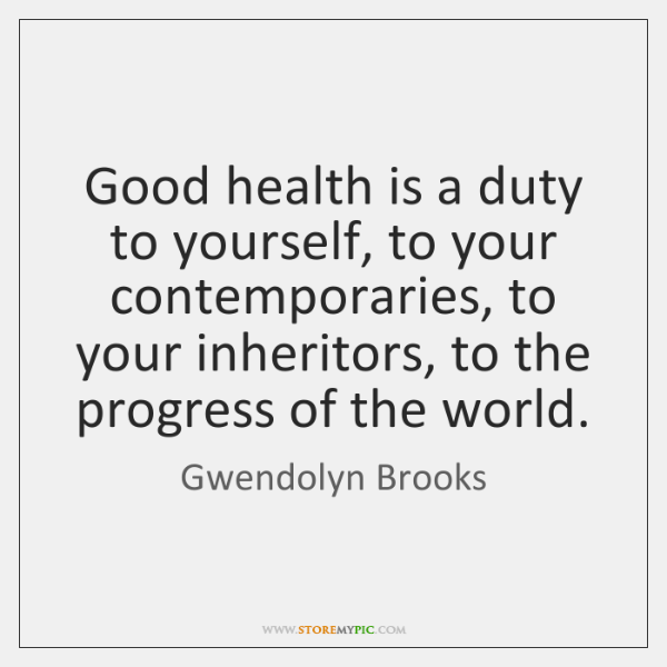Good health is a duty to yourself, to your contemporaries, to your ...