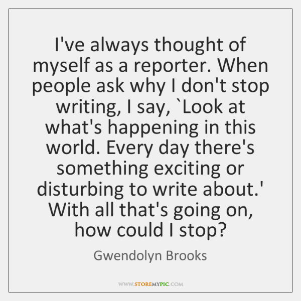 I've always thought of myself as a reporter. When people ask why ...
