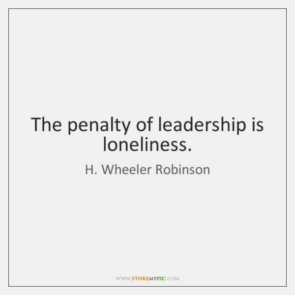 The penalty of leadership is loneliness.