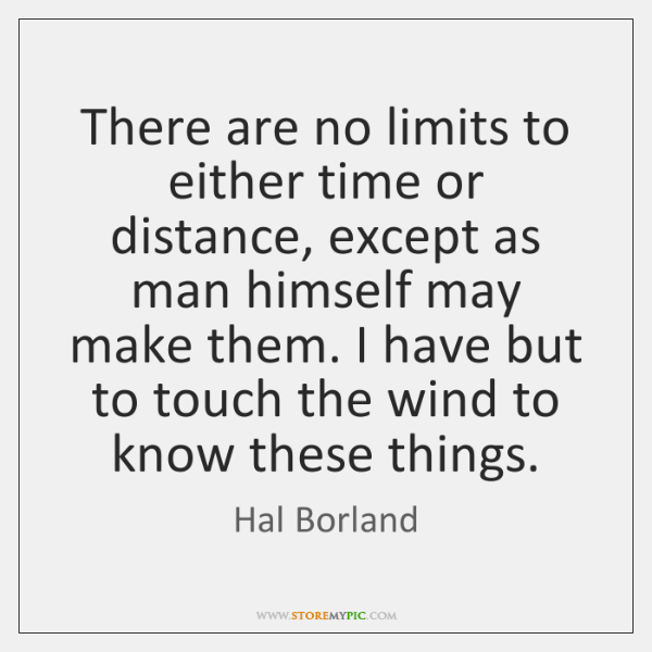 There are no limits to either time or distance, except as man ...