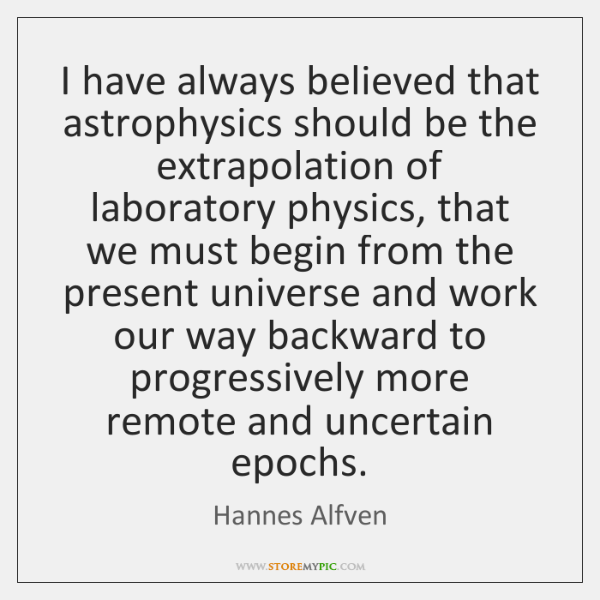 I have always believed that astrophysics should be the extrapolation of laboratory ...