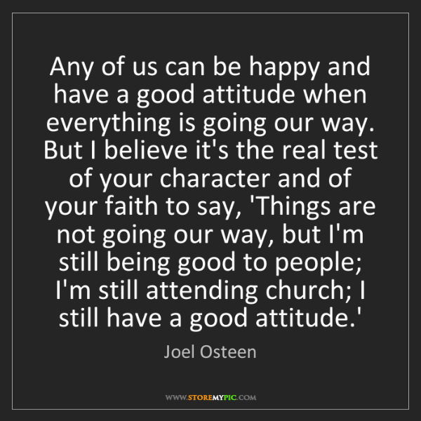 Joel Osteen: Any of us can be happy and have a good attitude when...