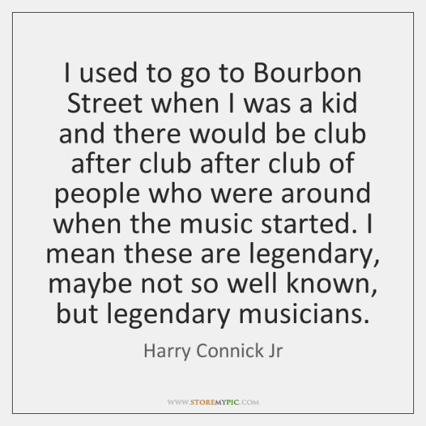 I used to go to Bourbon Street when I was a kid ...