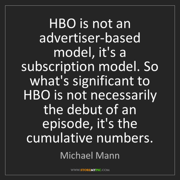 Michael Mann: HBO is not an advertiser-based model, it's a subscription...