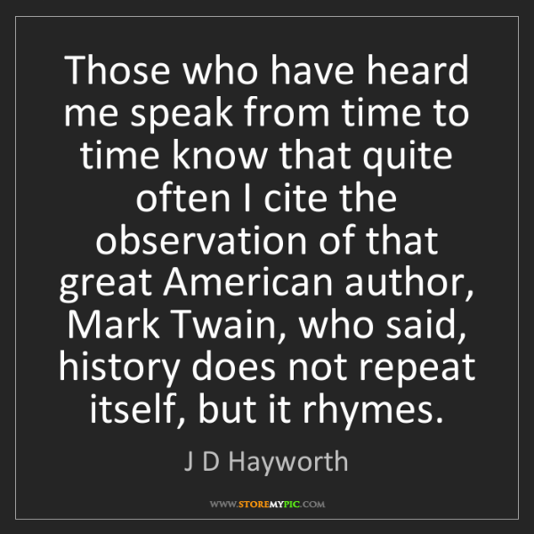 J D Hayworth: Those who have heard me speak from time to time know...