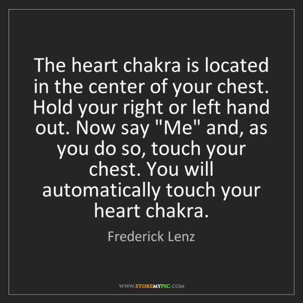 Frederick Lenz: The heart chakra is located in the center of your chest....