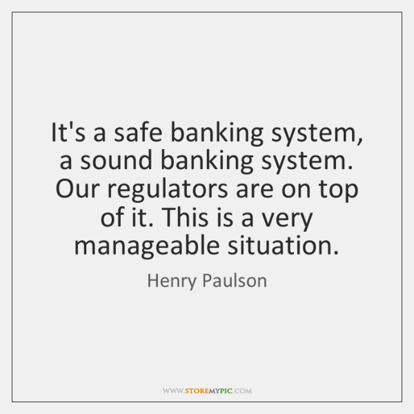 It's a safe banking system, a sound banking system. Our regulators are ...