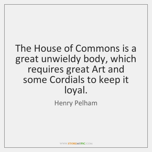 The House of Commons is a great unwieldy body, which requires great ...