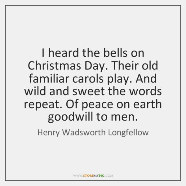 I heard the bells on Christmas Day. Their old familiar carols play. ...