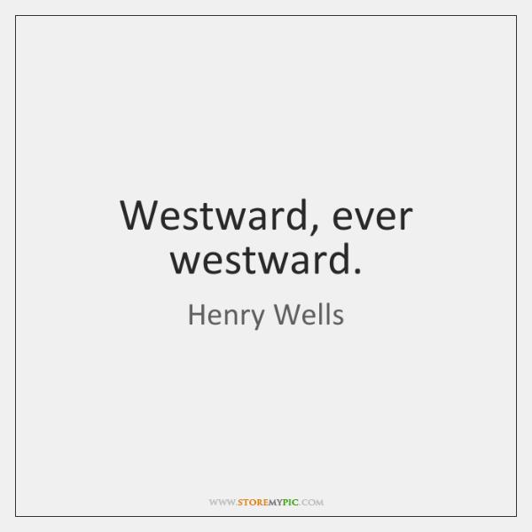 Westward, ever westward.