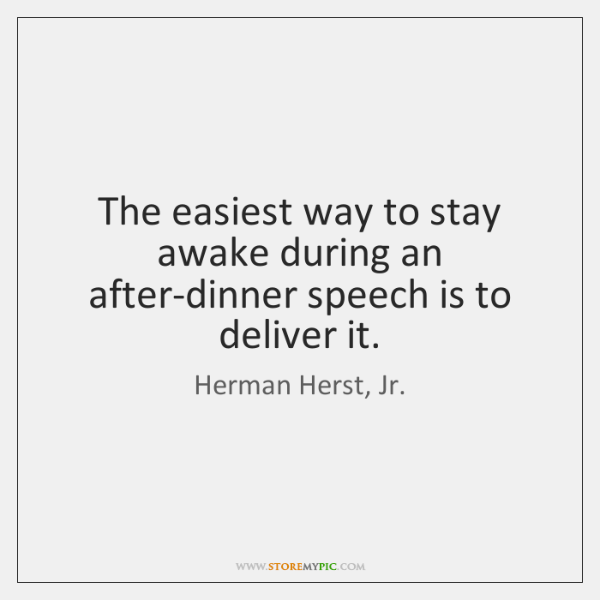 The easiest way to stay awake during an after-dinner speech is to ...