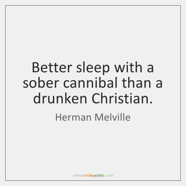 Better sleep with a sober cannibal than a drunken Christian.