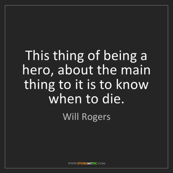 Will Rogers: This thing of being a hero, about the main thing to it...