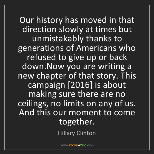 Hillary Clinton: Our history has moved in that direction slowly at times...