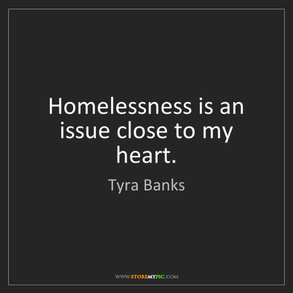 Tyra Banks Quotes: Tyra Banks: Homelessness Is An Issue Close To My Heart