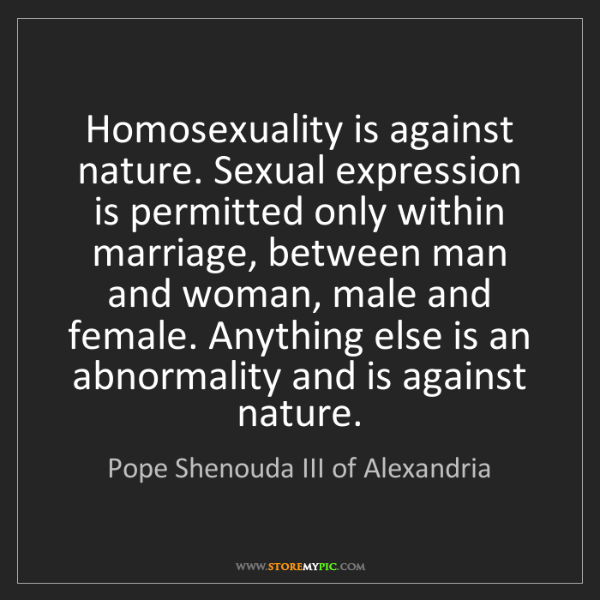 Pope Shenouda III of Alexandria: Homosexuality is against nature. Sexual expression is...