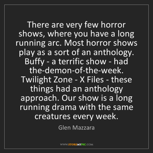 Glen Mazzara: There are very few horror shows, where you have a long...