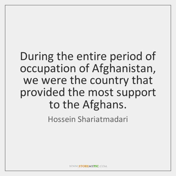 During the entire period of occupation of Afghanistan, we were the country ...