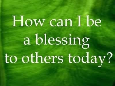 How can i be a blessing to others today
