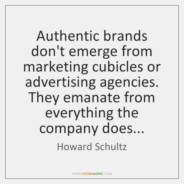 Authentic brands don't emerge from marketing cubicles or advertising agencies. They emanate ...