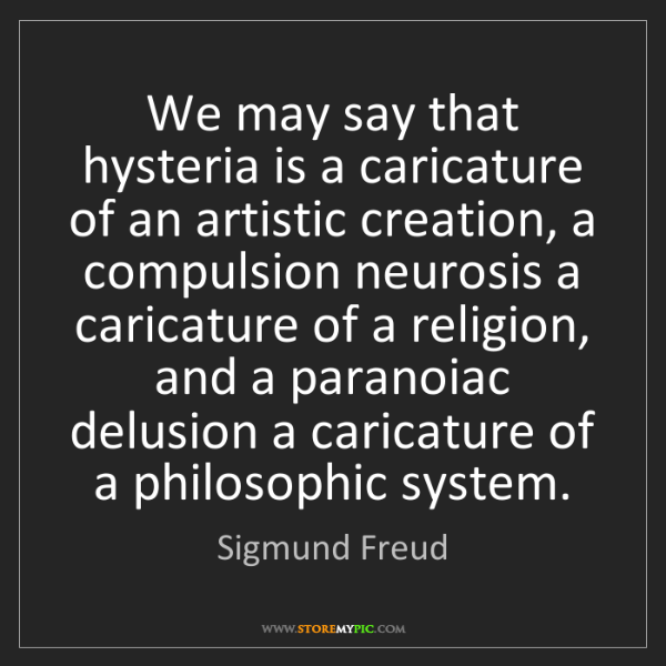 Sigmund Freud: We may say that hysteria is a caricature of an artistic...