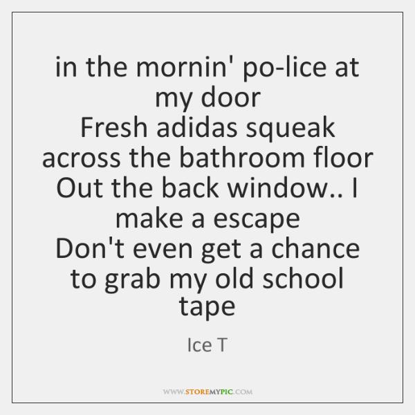 in the mornin' po-lice at my door  Fresh adidas squeak across the ...