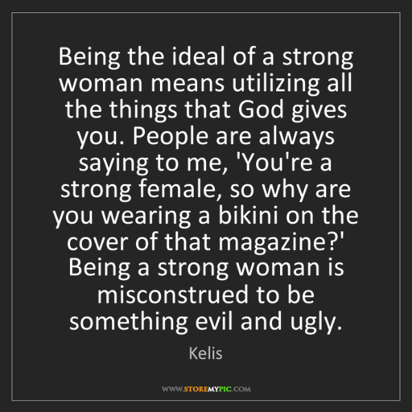 Kelis: Being the ideal of a strong woman means utilizing all...