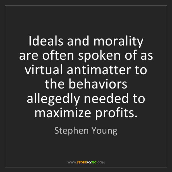 Stephen Young: Ideals and morality are often spoken of as virtual antimatter...