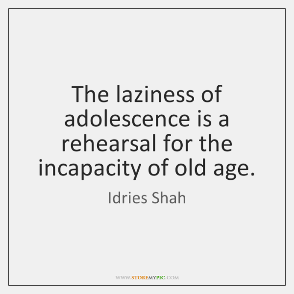 The laziness of adolescence is a rehearsal for the incapacity of old ...