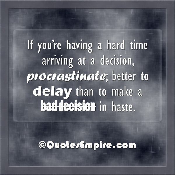 If youre having a hard time arriving at a decision procrastinate better to delay than to make a bad