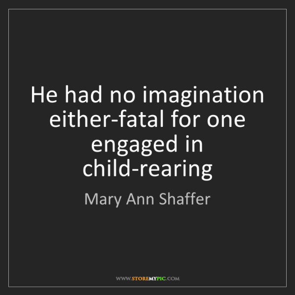 Mary Ann Shaffer: He had no imagination either-fatal for one engaged in...