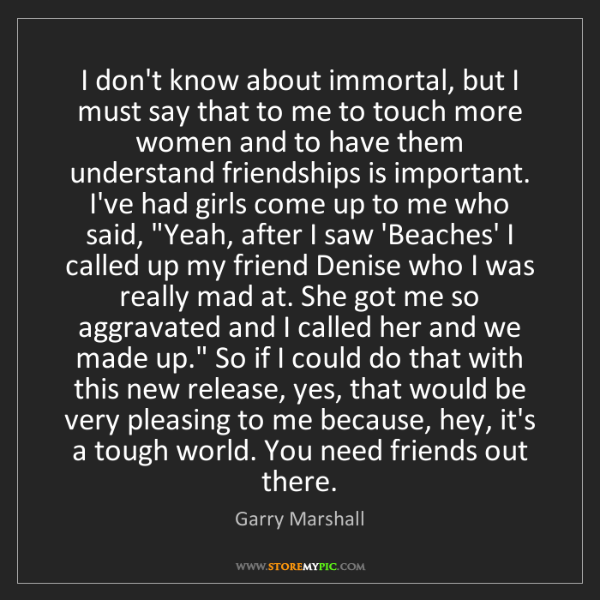 Garry Marshall: I don't know about immortal, but I must say that to me...
